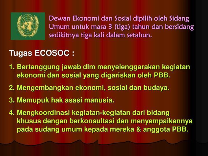 Dewan Ekonomi dan Sosial dipilih oleh Sidang Umum untuk masa 3 (tiga) tahun dan bersidang sedikitnya tiga kali dalam setahun.