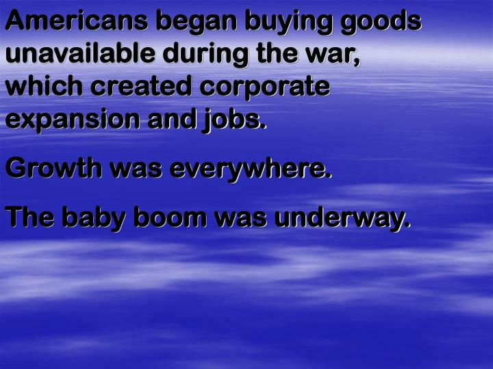 Americans began buying goods unavailable during the war, which created corporate expansion and jobs.