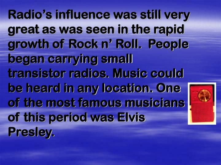 Radio's influence was still very great as was seen in the rapid growth of Rock n' Roll.  People began carrying small transistor radios. Music could be heard in any location. One of the most famous musicians of this period was Elvis Presley.