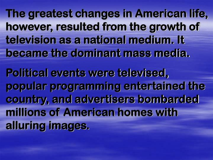 The greatest changes in American life, however, resulted from the growth of television as a national medium. It became the dominant mass media.