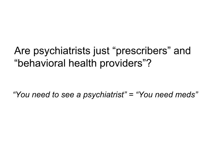"Are psychiatrists just ""prescribers"" and ""behavioral health providers""?"