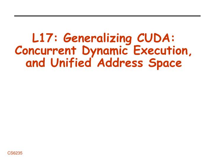 L17 generalizing cuda concurrent dynamic execution and unified address space