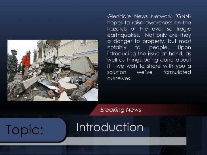 Glendale News Network (GNN)  hopes to raise awareness on the hazards of the ever so tragic earthquakes.  Not only are they a danger to property, but most notably to people. Upon introducing the issue at hand, as well as things being done about it,  we wish to share with you a solution we've formulated ourselves.