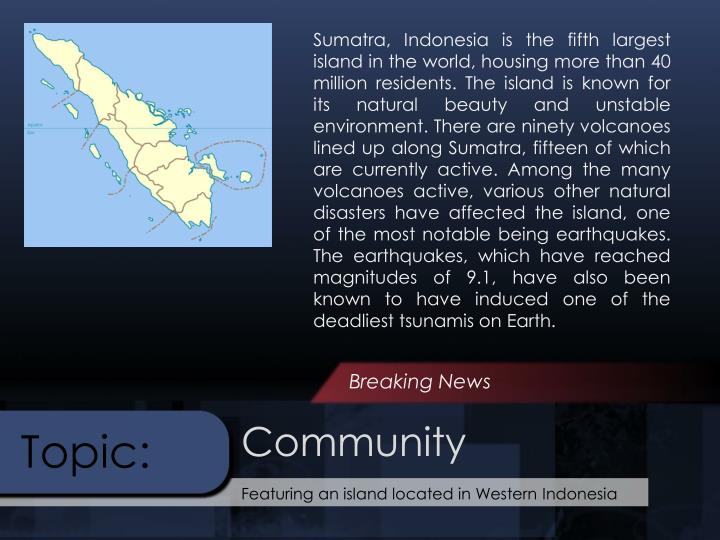 Sumatra, Indonesia is the fifth largest island in the world, housing more than 40 million residents. The island is known for its natural beauty and unstable environment. There are ninety volcanoes lined up along Sumatra, fifteen of which are currently active. Among the many volcanoes active, various other natural disasters have affected the island, one of the most notable being earthquakes. The earthquakes, which have reached magnitudes of 9.1, have also been known to have induced one of the deadliest tsunamis on Earth.