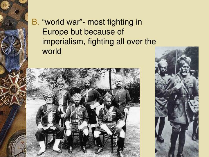 """world war""- most fighting in Europe but because of imperialism, fighting all over the world"