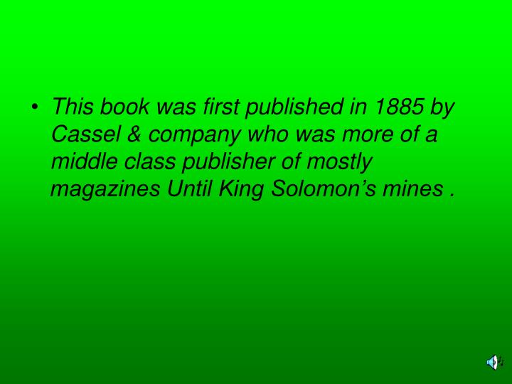 This book was first published in 1885 by Cassel & company who was more of a middle class publisher of mostly magazines Until King Solomon's mines .
