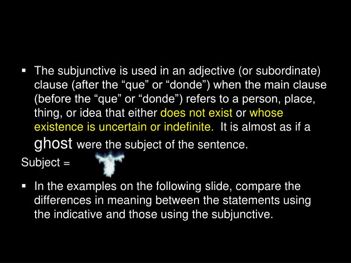 "The subjunctive is used in an adjective (or subordinate) clause (after the ""que"" or ""donde"") when the main clause (before the ""que"" or ""donde"") refers to a person, place, thing, or idea that either"