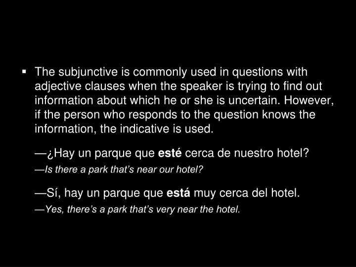 The subjunctive is commonly used in questions with adjective clauses when the speaker is trying to find out information about which he or she is uncertain. However, if the person who responds to the question knows the information, the indicative is used.