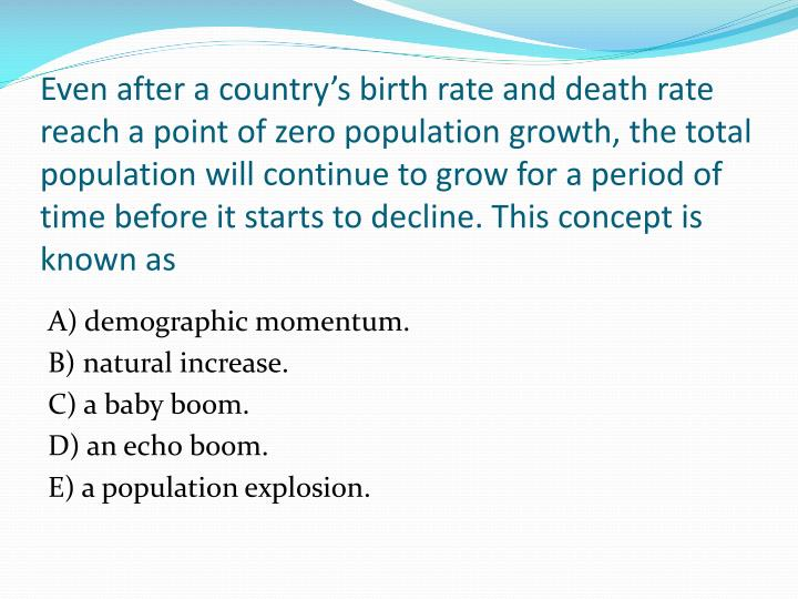 Even after a country's birth rate and death rate reach a point of zero population growth, the total population will continue to grow for a period of time before it starts to decline. This concept is known as