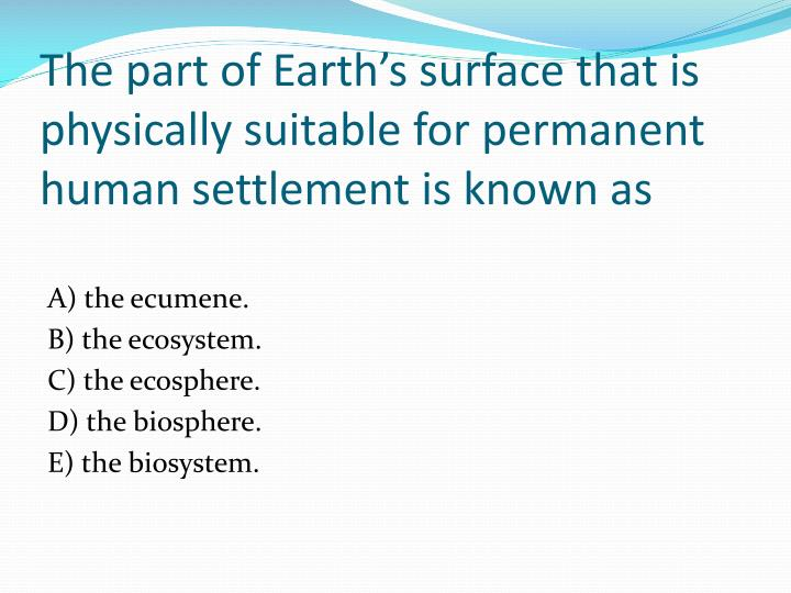 The part of Earth's surface that is physically suitable for permanent human settlement is known as