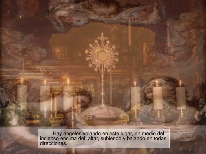 Hay ángeles volando en este lugar, en medio del incienso encima del  altar, subiendo y bajando en todas direcciones.