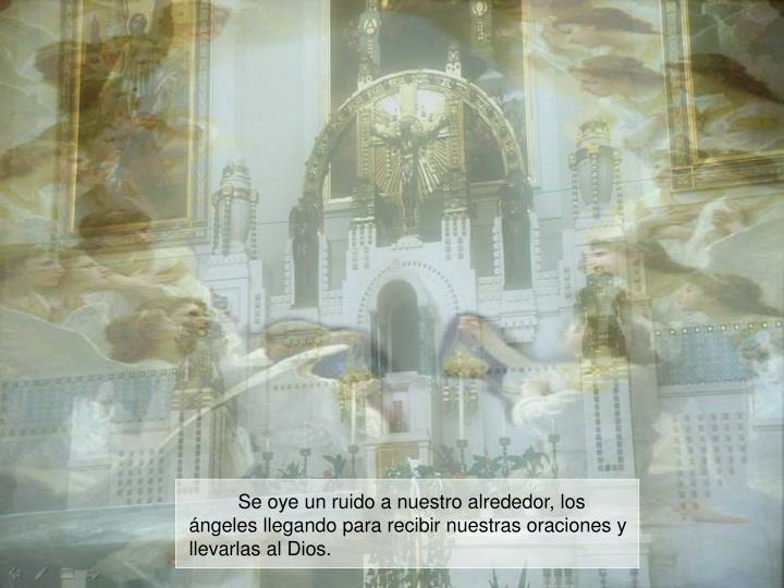 Se oye un ruido a nuestro alrededor, los ángeles llegando para recibir nuestras oraciones y llevarlas al Dios.