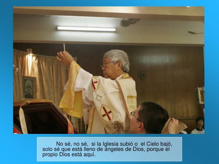 No sé, no sé,  si la Iglesia subió o  el Cielo bajó, solo sé que está lleno de ángeles de Dios, porque el propio Dios está aquí.