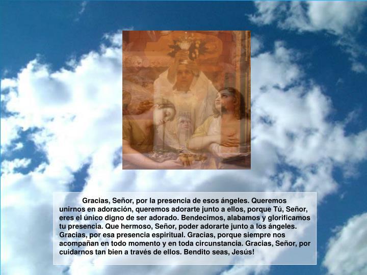 Gracias, Señor, por la presencia de esos ángeles. Queremos unirnos en adoración, queremos adorarte junto a ellos, porque Tú, Señor, eres el único digno de ser adorado. Bendecimos, alabamos y glorificamos tu presencia. Que hermoso, Señor, poder adorarte junto a los ángeles. Gracias, por esa presencia espiritual. Gracias, porque siempre nos acompañan en todo momento y en toda circunstancia. Gracias, Señor, por cuidarnos tan bien a través de ellos. Bendito seas, Jesús!