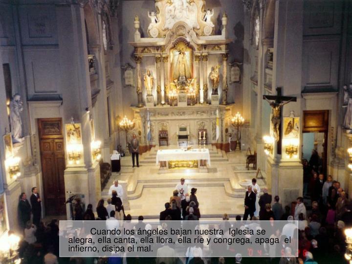 Cuando los ángeles bajan nuestra  Iglesia se alegra, ella canta, ella llora, ella ríe y congrega, apaga  el infierno, disipa el mal.