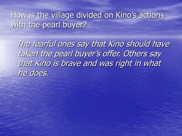 How is the village divided on Kino's actions with the pearl buyer?