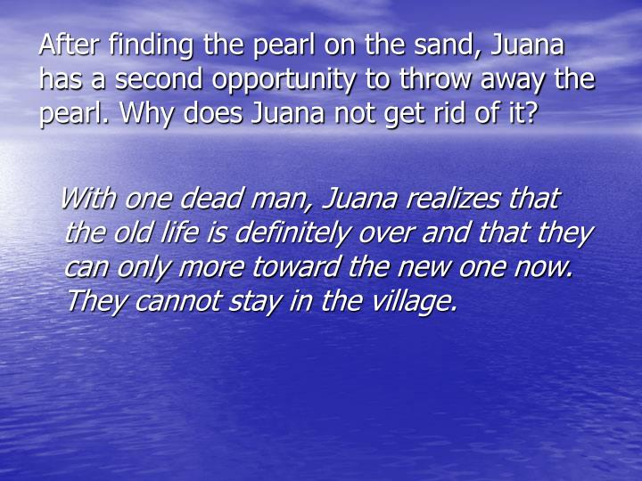 After finding the pearl on the sand, Juana has a second opportunity to throw away the pearl. Why does Juana not get rid of it?