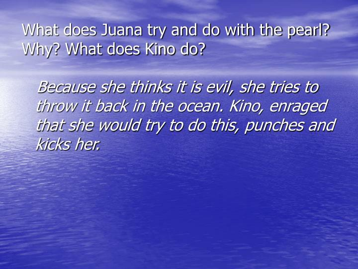 What does Juana try and do with the pearl? Why? What does Kino do?