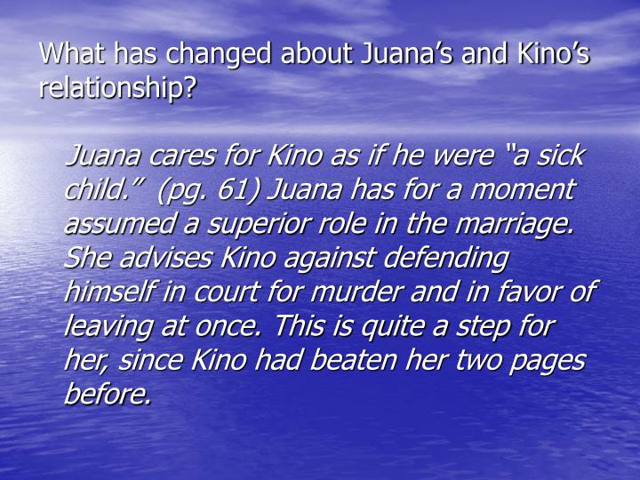 What has changed about Juana's and Kino's relationship?
