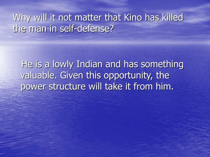 Why will it not matter that Kino has killed the man in self-defense?