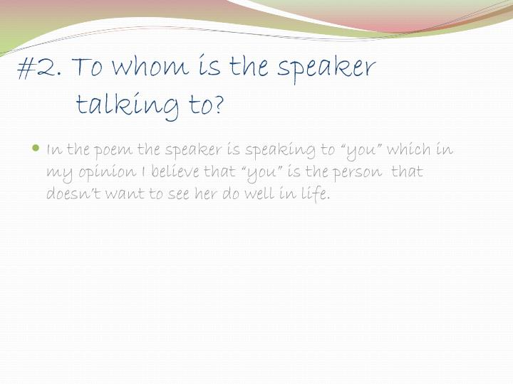 #2. To whom is the speaker  talking to?
