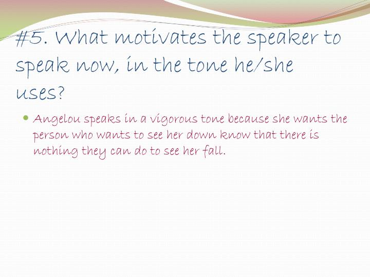 #5. What motivates the speaker to speak now, in the tone he/she uses?