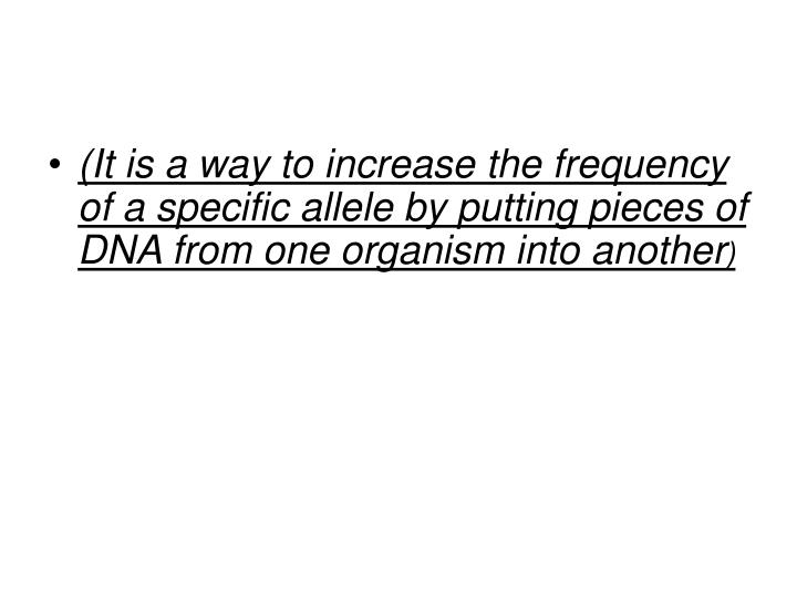 (It is a way to increase the frequency of a specific allele by putting pieces of DNA from one organism into another