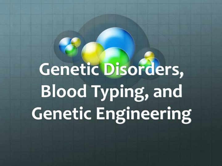 Genetic disorders blood typing and genetic engineering