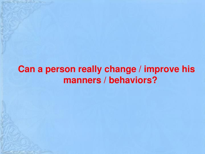 Can a person really change / improve his manners / behaviors?