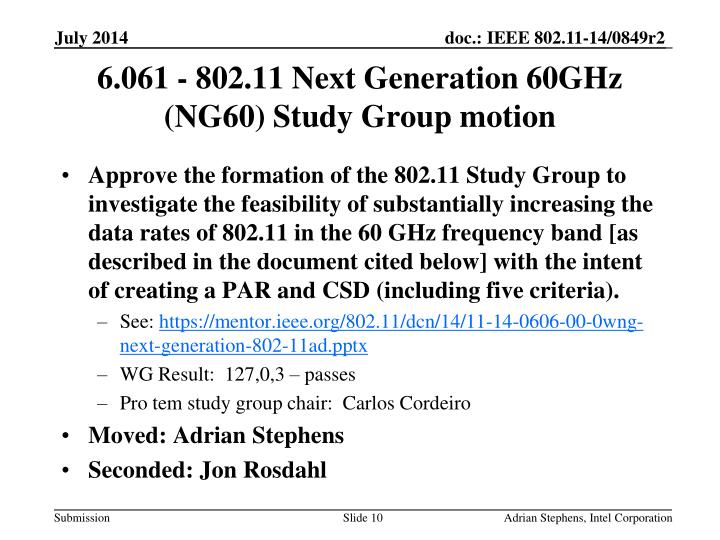 Approve the formation of the 802.11 Study Group to investigate the feasibility of substantially increasing the data rates of 802.11 in the 60 GHz frequency band [as described in the document cited below] with the intent of creating a PAR and CSD (including five criteria).
