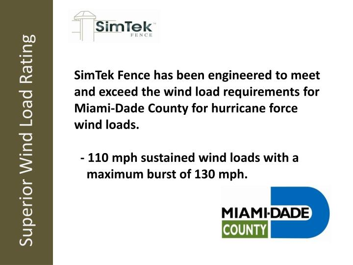 SimTek Fence has been engineered to meet and exceed the wind load requirements for Miami-Dade County for hurricane force wind loads.
