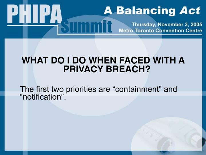 WHAT DO I DO WHEN FACED WITH A PRIVACY BREACH?
