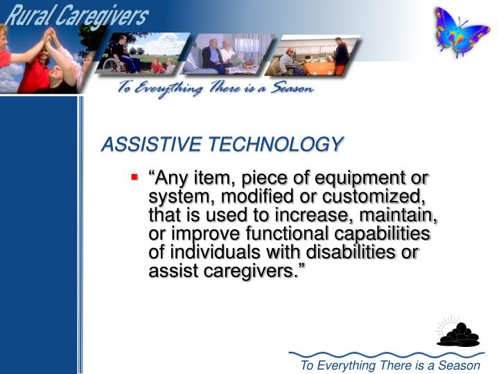 """Any item, piece of equipment or system, modified or customized, that is used to increase, maintain, or improve functional capabilities of individuals with disabilities or assist caregivers."""