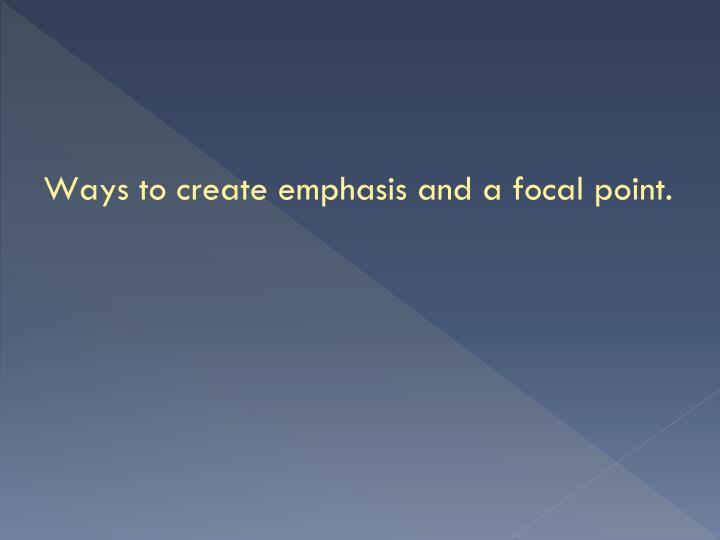 Ways to create emphasis and a focal point.