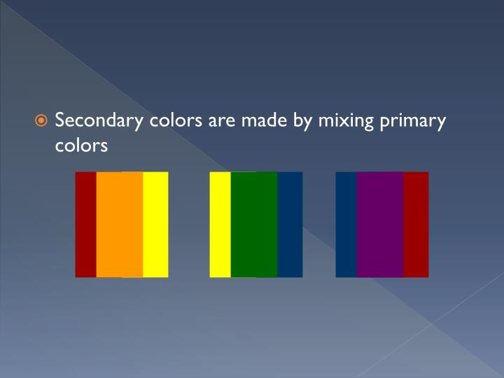 Secondary colors are made by mixing primary colors