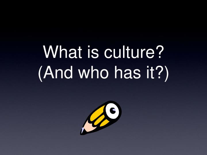 What is culture and who has it