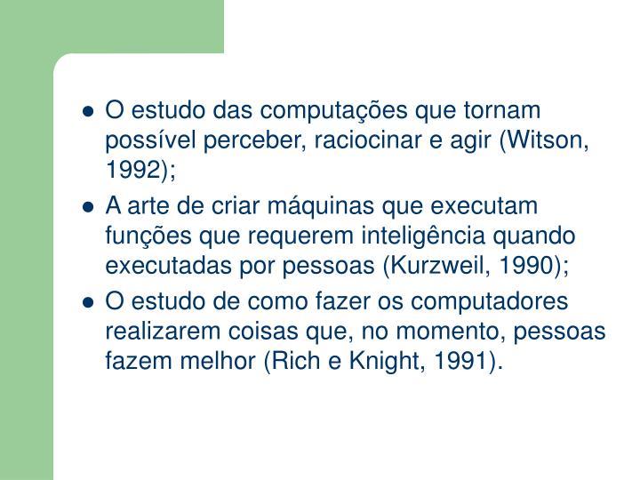 O estudo das computações que tornam possível perceber, raciocinar e agir (Witson, 1992);
