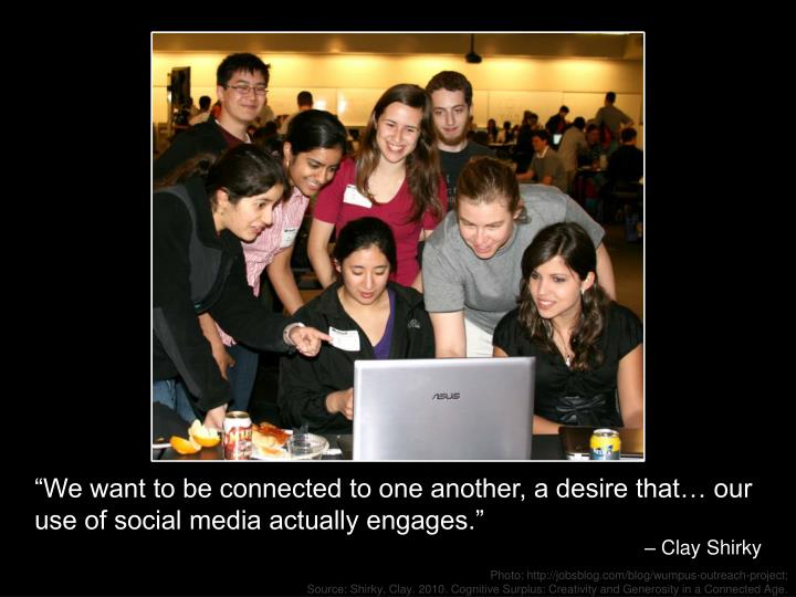 """""""We want to be connected to one another, a desire that… our use of social media actually engages."""""""