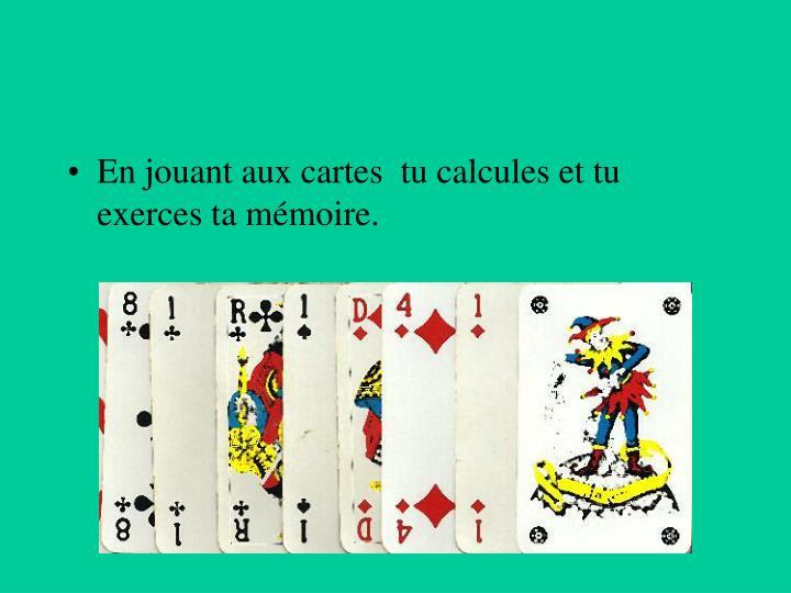 En jouant aux cartes  tu calcules et tu exerces ta mémoire.