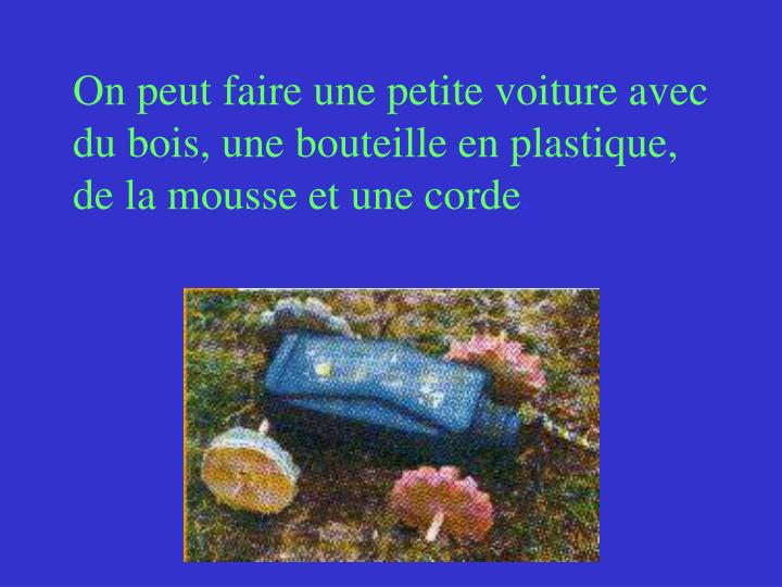 On peut faire une petite voiture avec du bois, une bouteille en plastique, de la mousse et une corde