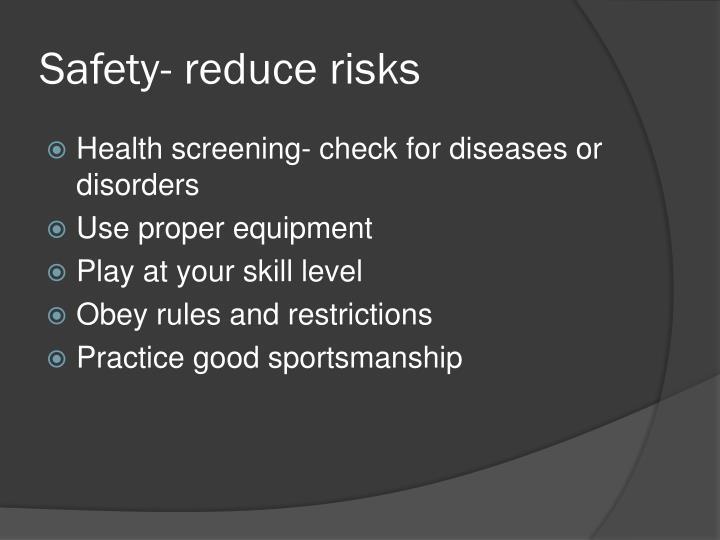 Safety- reduce risks