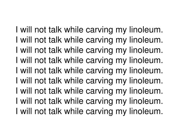 I will not talk while carving my linoleum.