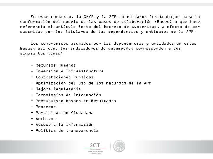En este contexto, la SHCP y la SFP coordinaron los trabajos para la conformación del modelo de las bases de colaboración (Bases) a que hace referencia el artículo Sexto del Decreto de Austeridad, a efecto de ser suscritas por los Titulares de las dependencias y entidades de la APF.