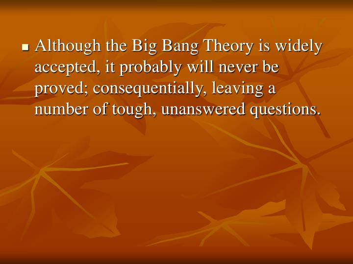 Although the Big Bang Theory is widely accepted, it probably will never be proved; consequentially, leaving a number of tough, unanswered questions.