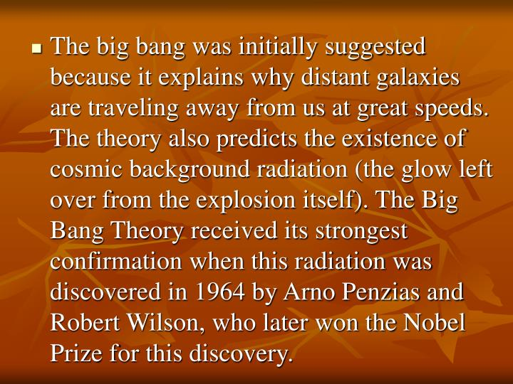 The big bang was initially suggested because it explains why distant galaxies are traveling away from us at great speeds. The theory also predicts the existence of cosmic background radiation (the glow left over from the explosion itself). The Big Bang Theory received its strongest confirmation when this radiation was discovered in 1964 by Arno Penzias and Robert Wilson, who later won the Nobel Prize for this discovery.