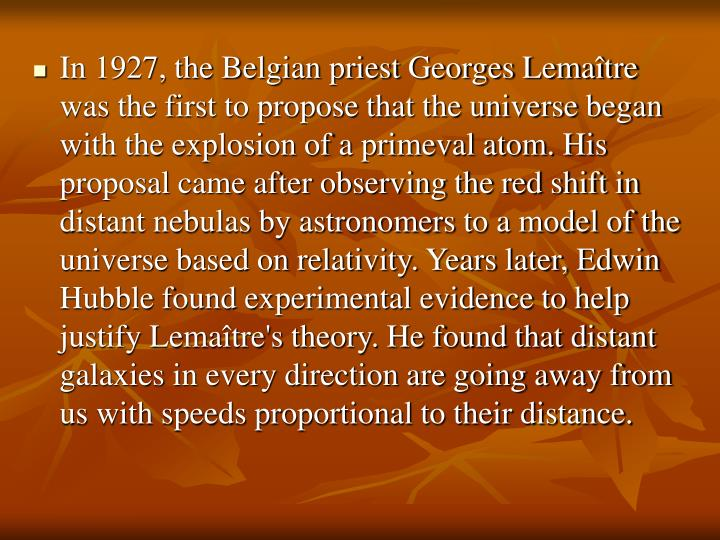 In 1927, the Belgian priest Georges Lemaître was the first to propose that the universe began with the explosion of a primeval atom. His proposal came after observing the red shift in distant nebulas by astronomers to a model of the universe based on relativity. Years later, Edwin Hubble found experimental evidence to help justify Lemaître's theory. He found that distant galaxies in every direction are going away from us with speeds proportional to their distance.
