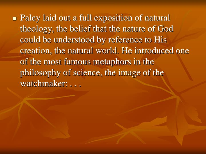 Paley laid out a full exposition of natural theology, the belief that the nature of God could be understood by reference to His creation, the natural world. He introduced one of the most famous metaphors in the philosophy of science, the image of the watchmaker: . . .