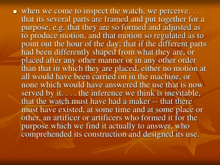 when we come to inspect the watch, we perceive. . . that its several parts are framed and put together for a purpose, e.g. that they are so formed and adjusted as to produce motion, and that motion so regulated as to point out the hour of the day; that if the different parts had been differently shaped from what they are, or placed after any other manner or in any other order than that in which they are placed, either no motion at all would have been carried on in the machine, or none which would have answered the use that is now served by it. . . . the inference we think is inevitable, that the watch must have had a maker -- that there must have existed, at some time and at some place or other, an artificer or artificers who formed it for the purpose which we find it actually to answer, who comprehended its construction and designed its use.