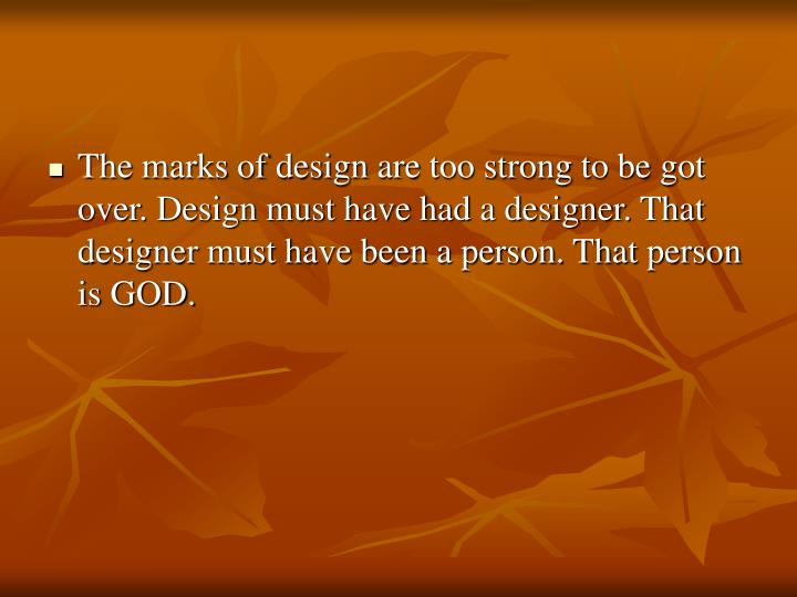 The marks of design are too strong to be got over. Design must have had a designer. That designer must have been a person. That person is GOD.