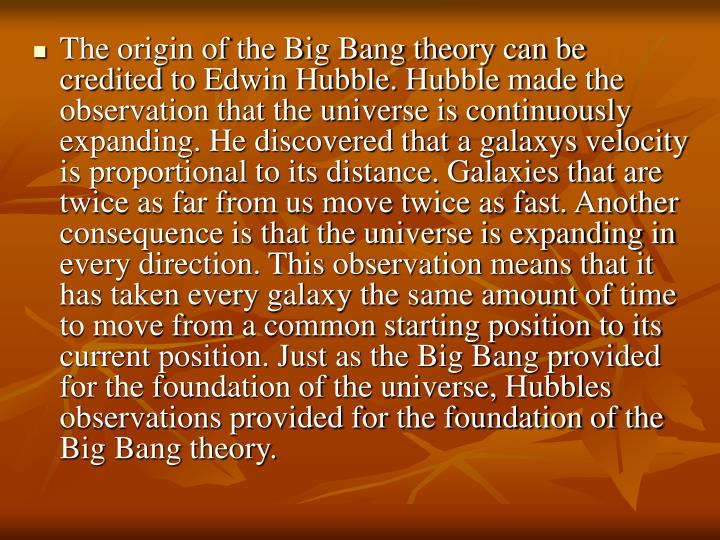 The origin of the Big Bang theory can be credited to Edwin Hubble. Hubble made the observation that the universe is continuously expanding. He discovered that a galaxys velocity is proportional to its distance. Galaxies that are twice as far from us move twice as fast. Another consequence is that the universe is expanding in every direction. This observation means that it has taken every galaxy the same amount of time to move from a common starting position to its current position. Just as the Big Bang provided for the foundation of the universe, Hubbles observations provided for the foundation of the Big Bang theory.